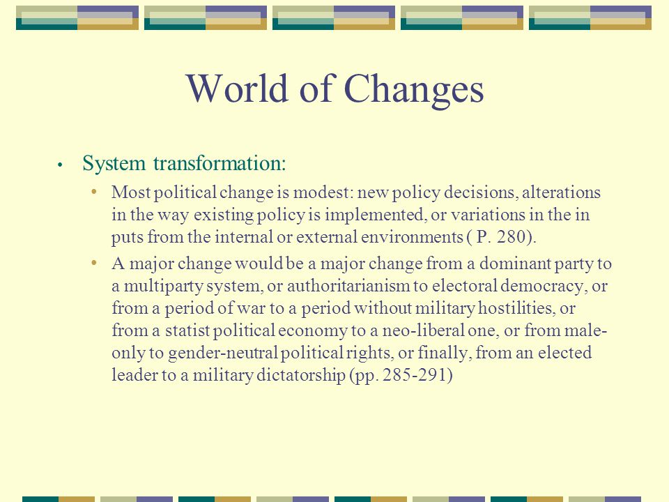 World of Changes System transformation: Most political change is modest: new policy decisions, alterations in the way existing policy is implemented,