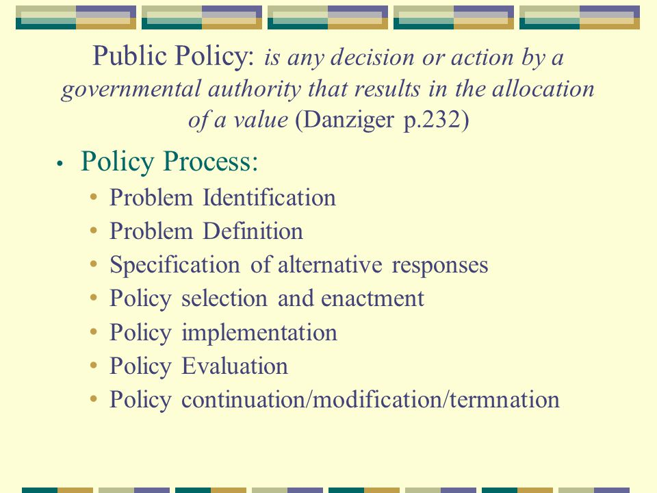 Public Policy: is any decision or action by a governmental authority that results in the allocation of a value (Danziger p.232) Policy Process: Proble