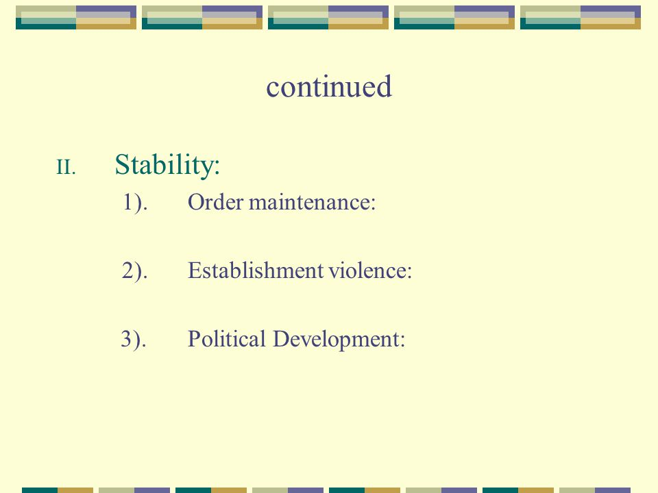 continued II. Stability: 1).Order maintenance: 2).Establishment violence: 3).Political Development: