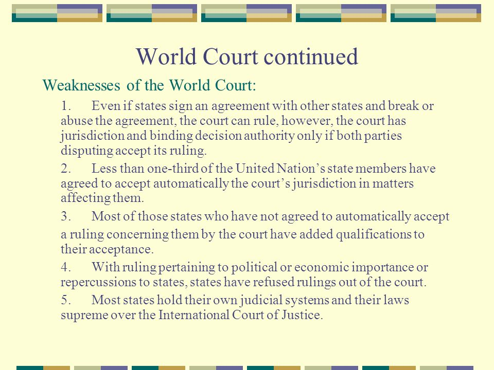 World Court continued Weaknesses of the World Court: 1.Even if states sign an agreement with other states and break or abuse the agreement, the court