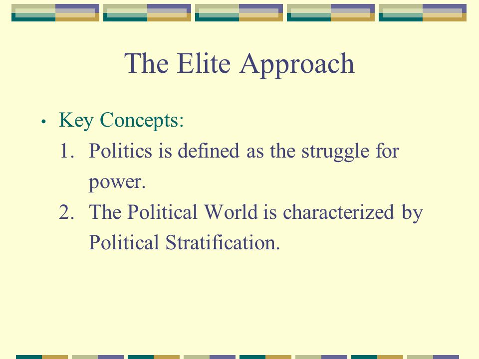 The Elite Approach Key Concepts: 1.Politics is defined as the struggle for power. 2.The Political World is characterized by Political Stratification.