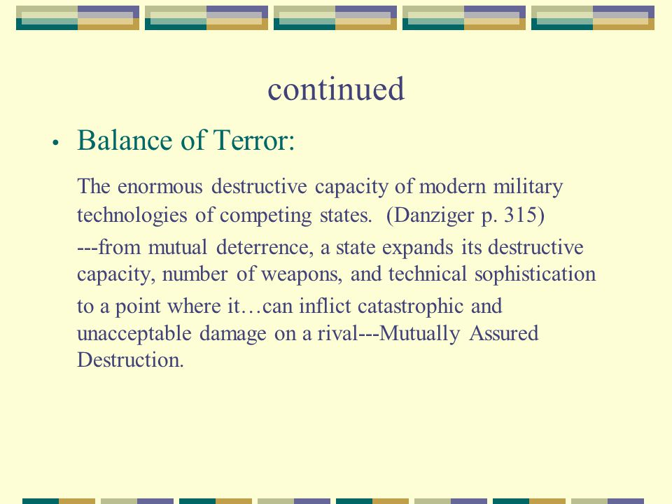 continued Balance of Terror: The enormous destructive capacity of modern military technologies of competing states. (Danziger p. 315) ---from mutual d