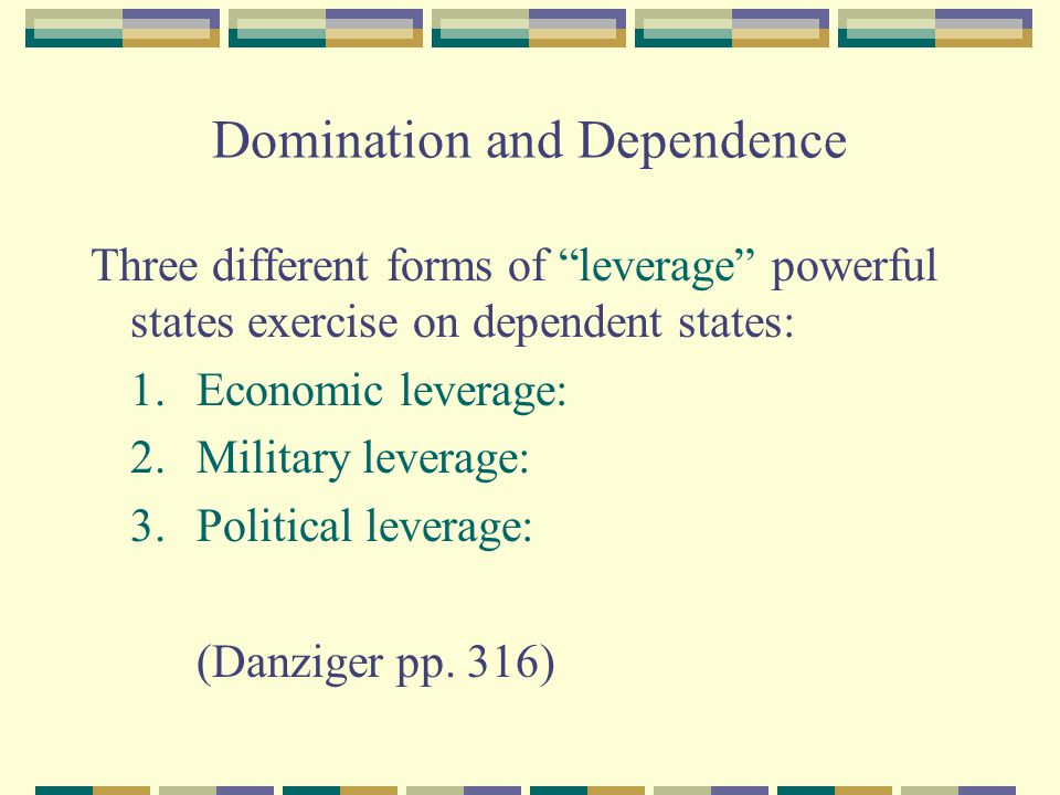 Domination and Dependence Three different forms of leverage powerful states exercise on dependent states: 1.Economic leverage: 2.Military leverage: 3.