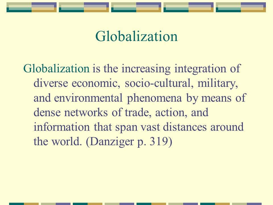 Globalization Globalization is the increasing integration of diverse economic, socio-cultural, military, and environmental phenomena by means of dense
