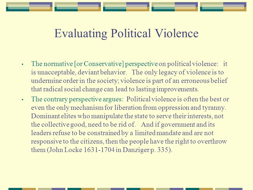 Evaluating Political Violence The normative [or Conservative] perspective on political violence: it is unacceptable, deviant behavior. The only legacy