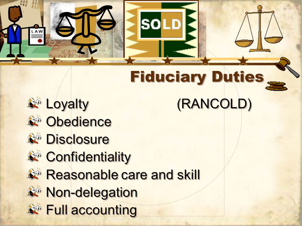 Fiduciary Duties Loyalty(RANCOLD) Obedience Disclosure Confidentiality Reasonable care and skill Non-delegation Full accounting Loyalty(RANCOLD) Obedience Disclosure Confidentiality Reasonable care and skill Non-delegation Full accounting