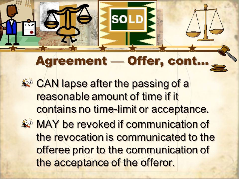 Agreement Offer, cont… CAN lapse after the passing of a reasonable amount of time if it contains no time-limit or acceptance.