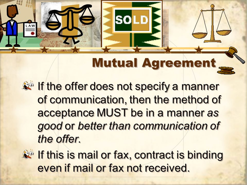 Mutual Agreement If the offer does not specify a manner of communication, then the method of acceptance MUST be in a manner as good or better than communication of the offer.