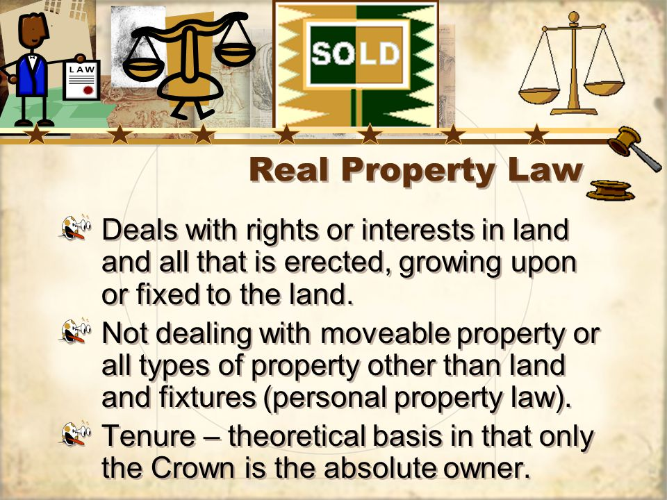 Real Property Law Deals with rights or interests in land and all that is erected, growing upon or fixed to the land.
