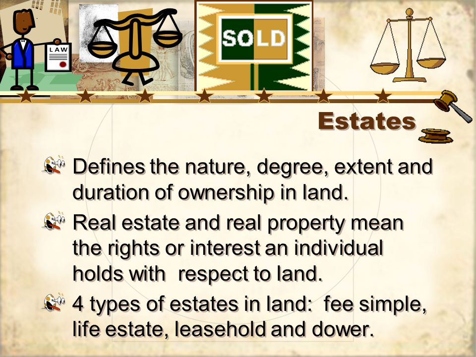 4 Types of Estates in Land Fee Simple – most common, can be inherited, any heir can inherit, absolute owner of the land.