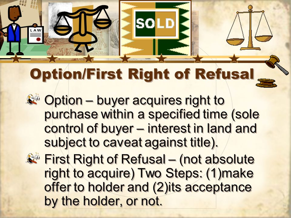 Option/First Right of Refusal Option – buyer acquires right to purchase within a specified time (sole control of buyer – interest in land and subject to caveat against title).