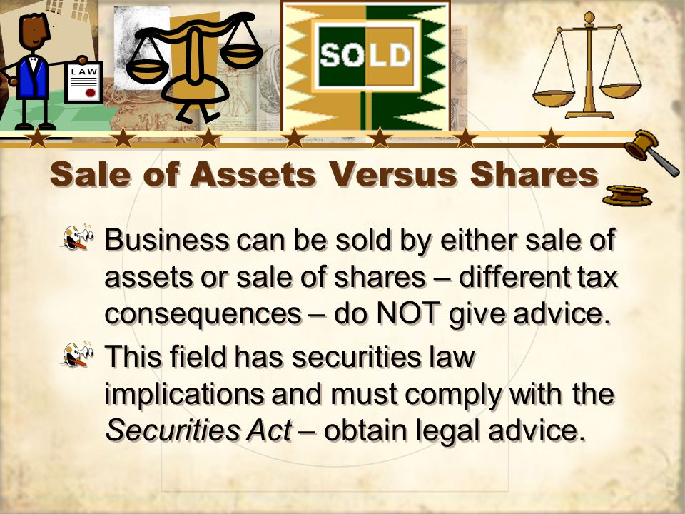 Sale of Assets Versus Shares Business can be sold by either sale of assets or sale of shares – different tax consequences – do NOT give advice.