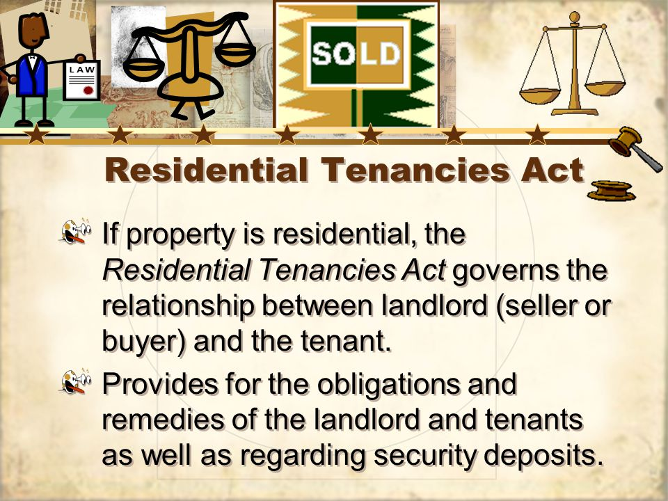 Residential Tenancies Act If property is residential, the Residential Tenancies Act governs the relationship between landlord (seller or buyer) and the tenant.