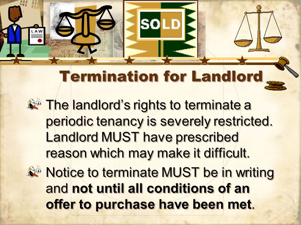 Termination for Landlord The landlords rights to terminate a periodic tenancy is severely restricted.