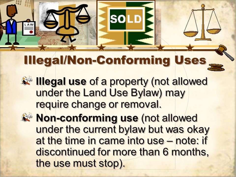 Illegal/Non-Conforming Uses Illegal use of a property (not allowed under the Land Use Bylaw) may require change or removal.