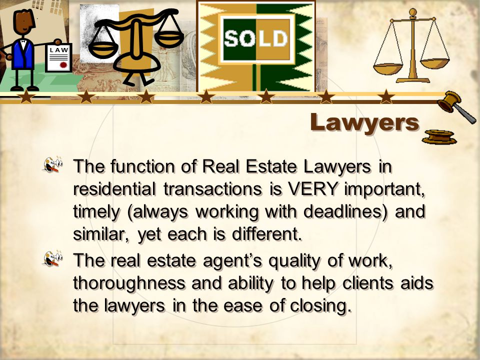 Lawyers The function of Real Estate Lawyers in residential transactions is VERY important, timely (always working with deadlines) and similar, yet each is different.