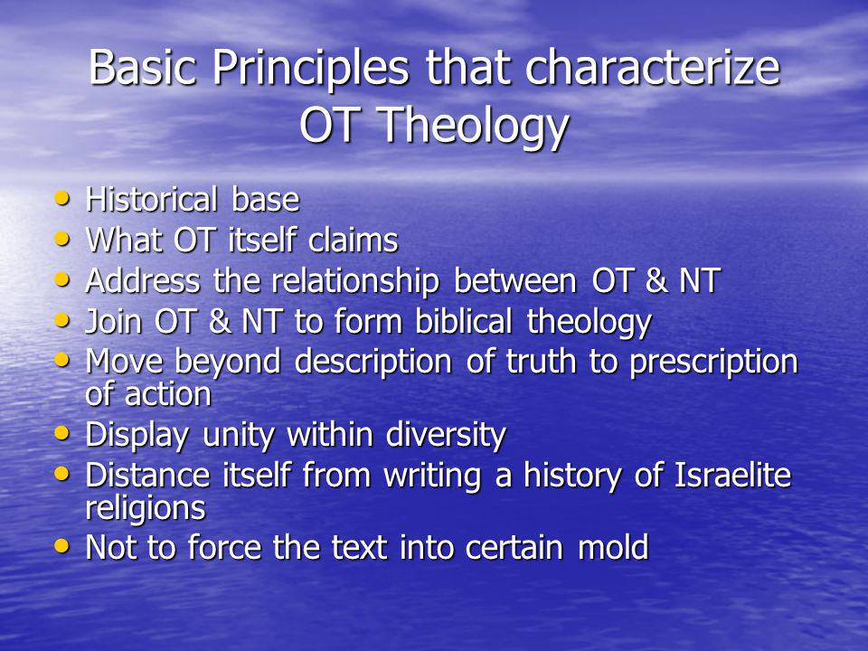 Basic Principles that characterize OT Theology Historical base Historical base What OT itself claims What OT itself claims Address the relationship between OT & NT Address the relationship between OT & NT Join OT & NT to form biblical theology Join OT & NT to form biblical theology Move beyond description of truth to prescription of action Move beyond description of truth to prescription of action Display unity within diversity Display unity within diversity Distance itself from writing a history of Israelite religions Distance itself from writing a history of Israelite religions Not to force the text into certain mold Not to force the text into certain mold