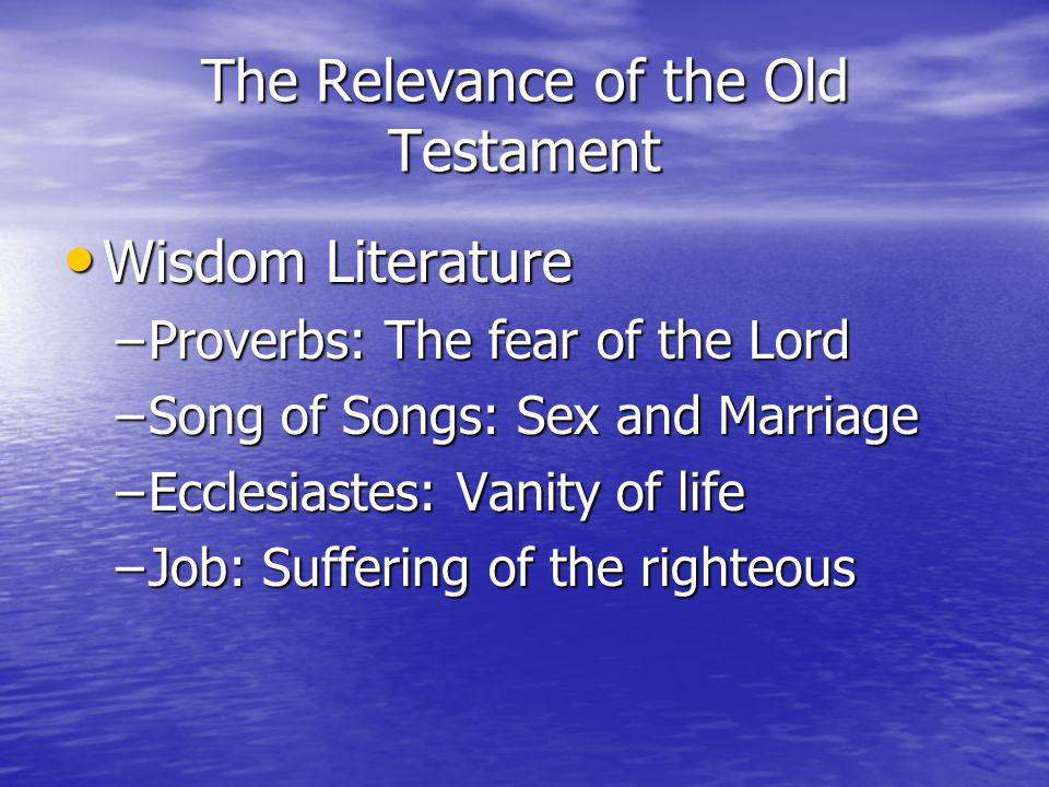 The Relevance of the Old Testament Wisdom Literature Wisdom Literature –Proverbs: The fear of the Lord –Song of Songs: Sex and Marriage –Ecclesiastes: Vanity of life –Job: Suffering of the righteous