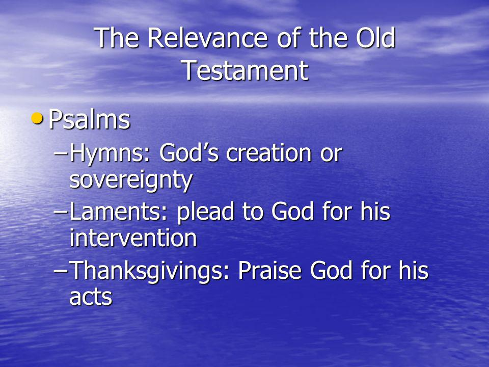 The Relevance of the Old Testament Psalms Psalms –Hymns: Gods creation or sovereignty –Laments: plead to God for his intervention –Thanksgivings: Praise God for his acts