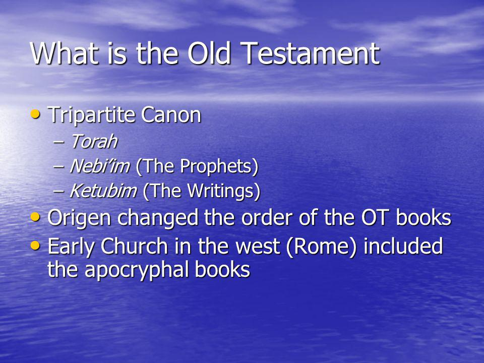 What is the Old Testament Tripartite Canon Tripartite Canon –Torah –Nebiim (The Prophets) –Ketubim (The Writings) Origen changed the order of the OT books Origen changed the order of the OT books Early Church in the west (Rome) included the apocryphal books Early Church in the west (Rome) included the apocryphal books