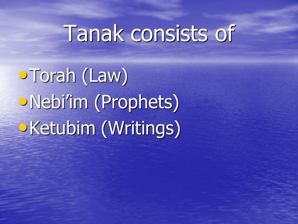 Tanak consists of Torah (Law) Torah (Law) Nebiim (Prophets) Nebiim (Prophets) Ketubim (Writings) Ketubim (Writings)