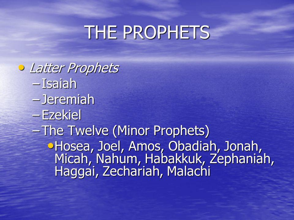 THE PROPHETS Latter Prophets Latter Prophets –Isaiah –Jeremiah –Ezekiel –The Twelve (Minor Prophets) Hosea, Joel, Amos, Obadiah, Jonah, Micah, Nahum,