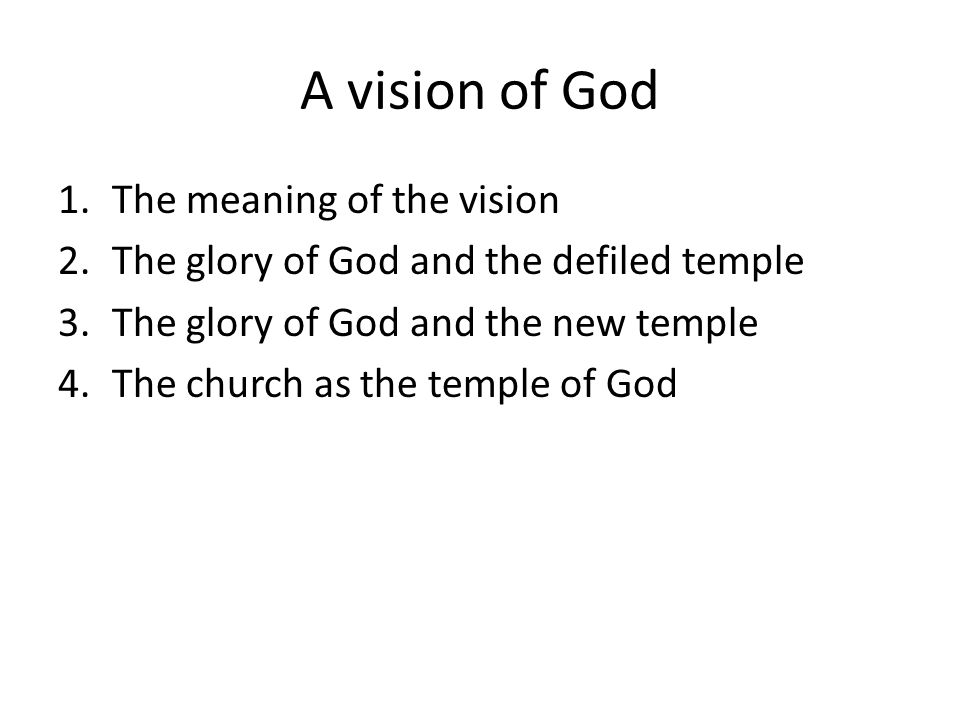 A vision of God 1.The meaning of the vision 2.The glory of God and the defiled temple 3.The glory of God and the new temple 4.The church as the temple