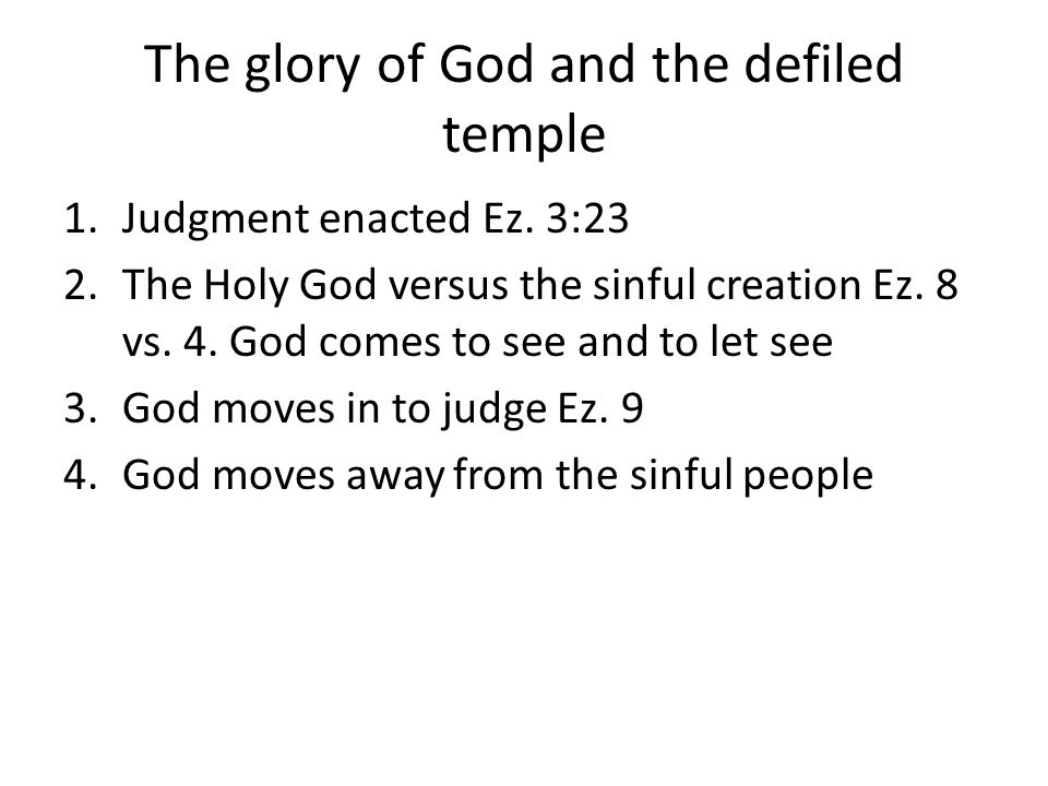 The glory of God and the defiled temple 1.Judgment enacted Ez. 3:23 2.The Holy God versus the sinful creation Ez. 8 vs. 4. God comes to see and to let