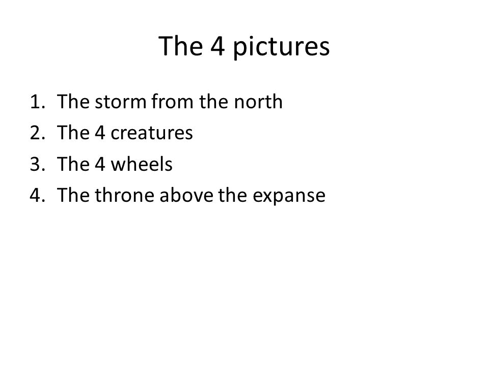 The 4 pictures 1.The storm from the north 2.The 4 creatures 3.The 4 wheels 4.The throne above the expanse