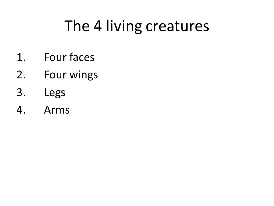 The 4 living creatures 1.Four faces 2.Four wings 3.Legs 4.Arms