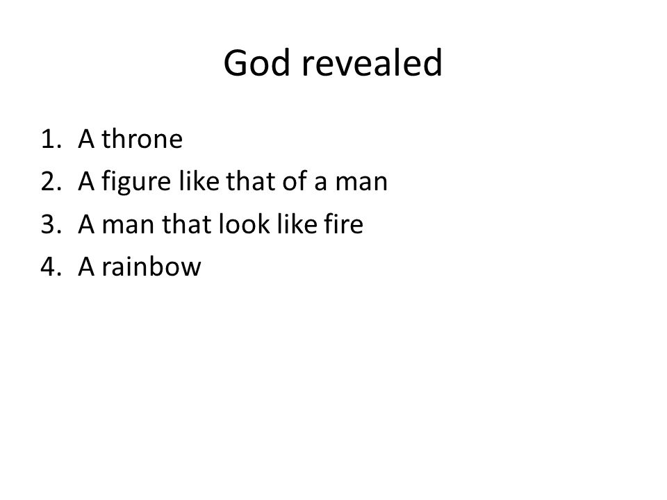 God revealed 1.A throne 2.A figure like that of a man 3.A man that look like fire 4.A rainbow