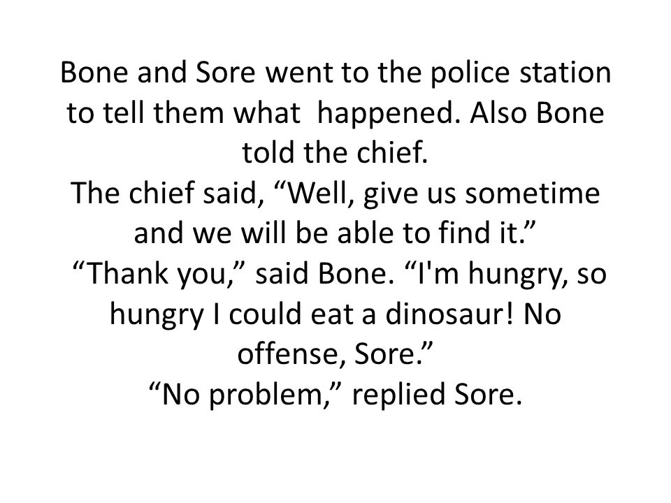 Bone and Sore went to the police station to tell them what happened.
