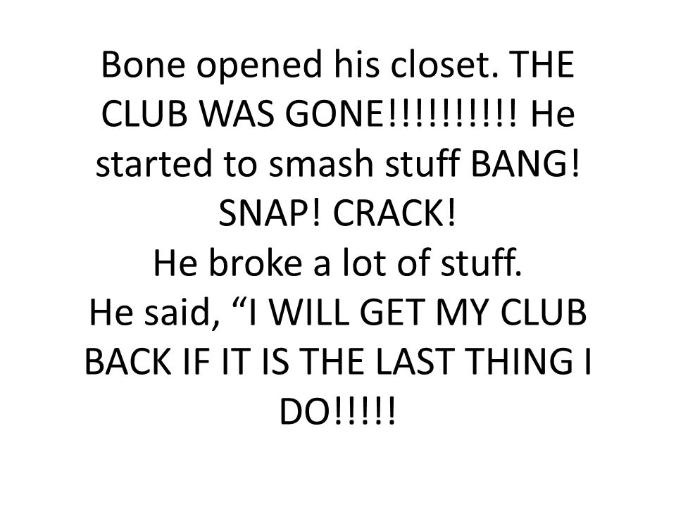 Bone opened his closet. THE CLUB WAS GONE!!!!!!!!!.