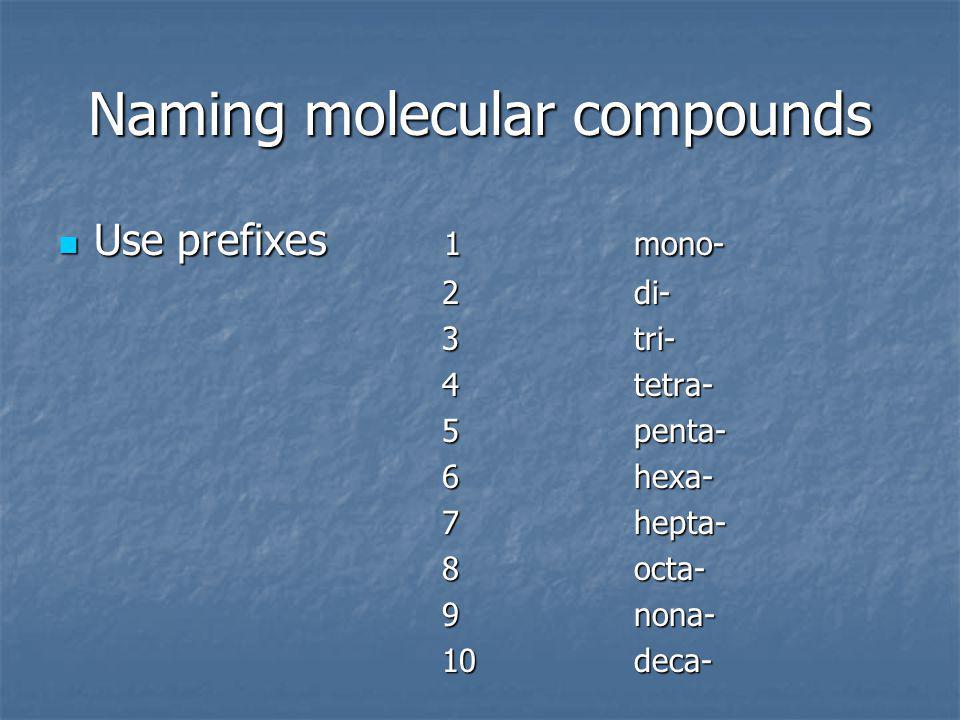 Naming molecular compounds Use prefixes 1mono- Use prefixes 1mono- 2di- 3tri- 4tetra- 5penta- 6hexa- 7hepta- 8octa- 9nona- 10deca-