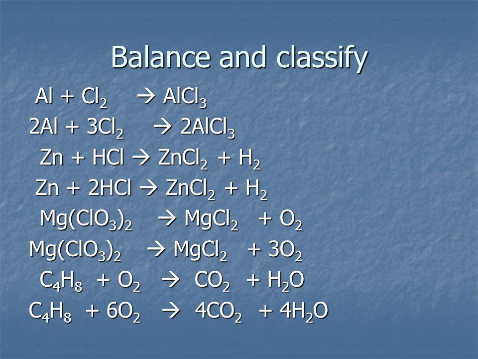 Balance and classify Al + Cl 2 AlCl 3 Al + Cl 2 AlCl 3 2Al + 3Cl 2 2AlCl 3 Zn + HCl ZnCl 2 + H 2 Zn + HCl ZnCl 2 + H 2 Zn + 2HCl ZnCl 2 + H 2 Zn + 2HCl ZnCl 2 + H 2 Mg(ClO 3 ) 2 MgCl 2 + O 2 Mg(ClO 3 ) 2 MgCl 2 + O 2 Mg(ClO 3 ) 2 MgCl 2 + 3O 2 C 4 H 8 + O 2 CO 2 + H 2 O C 4 H 8 + O 2 CO 2 + H 2 O C 4 H 8 + 6O 2 4CO 2 + 4H 2 O