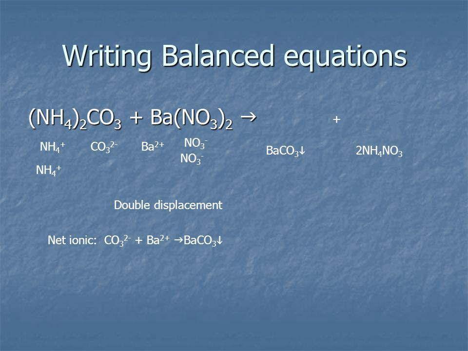 Writing Balanced equations (NH 4 ) 2 CO 3 + Ba(NO 3 ) 2 (NH 4 ) 2 CO 3 + Ba(NO 3 ) 2 NH 4 + CO 3 2- Ba 2+ NO 3 - NH 4 + NO 3 - + 2NH 4 NO 3 BaCO 3 Double displacement Net ionic: CO 3 2- + Ba 2+ BaCO 3