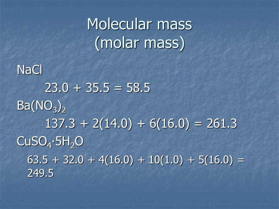 Molecular mass (molar mass) NaCl 23.0 + 35.5 = 58.5 Ba(NO 3 ) 2 137.3 + 2(14.0) + 6(16.0) = 261.3 CuSO 4 5H 2 O 63.5 + 32.0 + 4(16.0) + 10(1.0) + 5(16.0) = 249.5