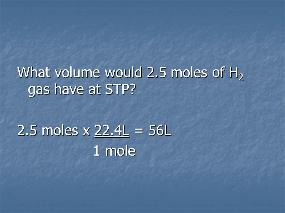 What volume would 2.5 moles of H 2 gas have at STP 2.5 moles x 22.4L = 56L 1 mole 1 mole