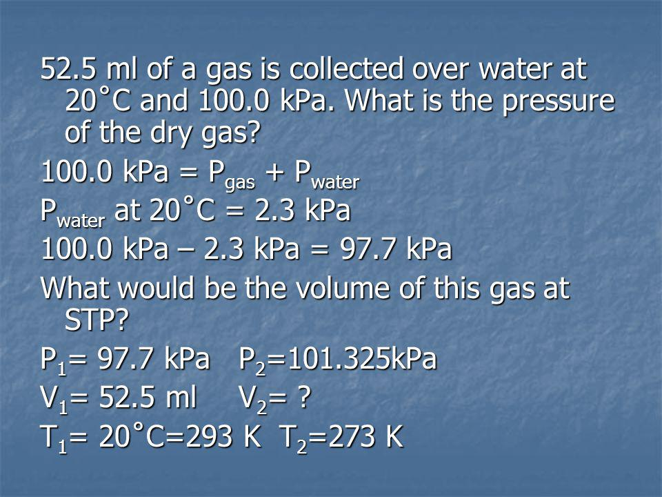 52.5 ml of a gas is collected over water at 20˚C and 100.0 kPa.