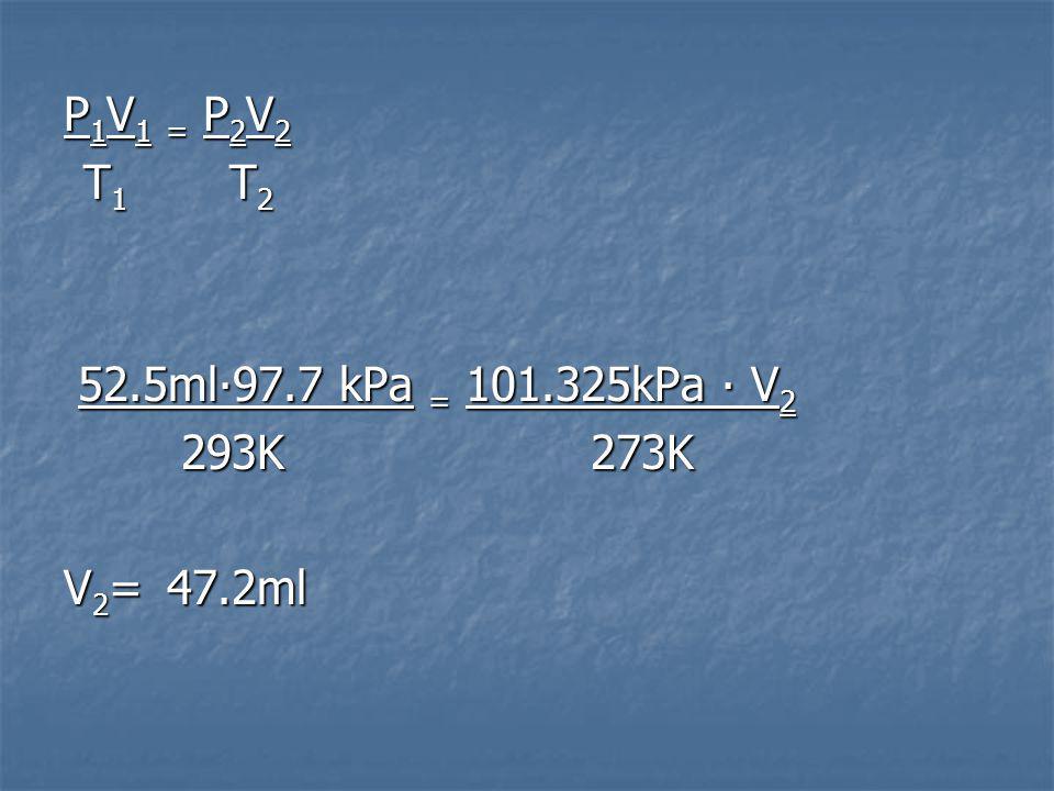 P1V1 = P2V2P1V1 = P2V2P1V1 = P2V2P1V1 = P2V2 T 1 T 2 T 1 T 2 52.5ml97.7 kPa = 101.325kPa V 2 52.5ml97.7 kPa = 101.325kPa V 2 293K273K 293K273K V 2 = 47.2ml