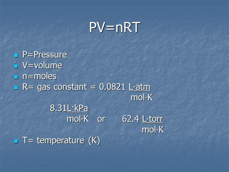 PV=nRT P=Pressure P=Pressure V=volume V=volume n=moles n=moles R= gas constant = 0.0821 Latm R= gas constant = 0.0821 Latm molK molK 8.31L·kPa 8.31L·kPa molK or 62.4 Ltorr molK or 62.4 Ltorr molK molK T= temperature (K) T= temperature (K)