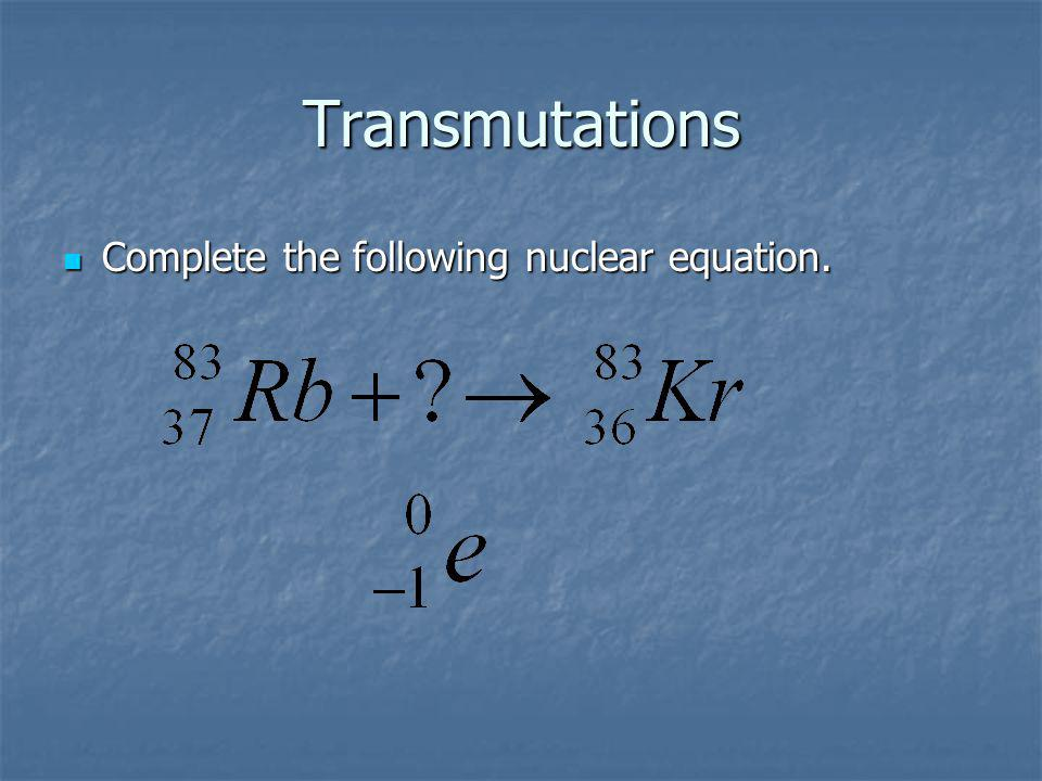 Transmutations Complete the following nuclear equation. Complete the following nuclear equation.