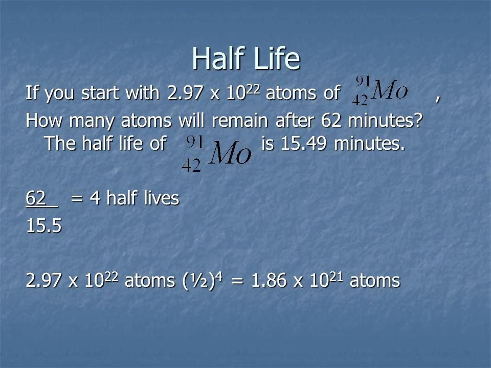 Half Life If you start with 2.97 x 10 22 atoms of, How many atoms will remain after 62 minutes.