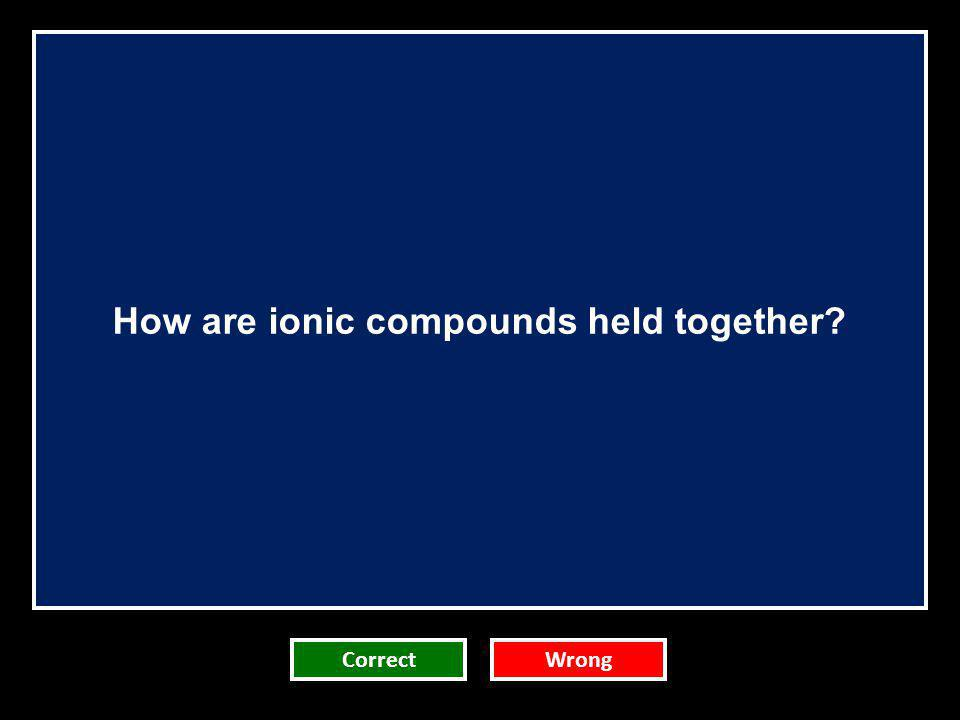 How are ionic compounds held together? CorrectWrong