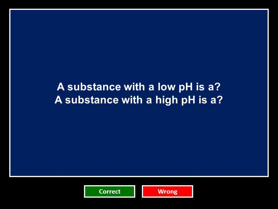 A substance with a low pH is a? A substance with a high pH is a? CorrectWrong
