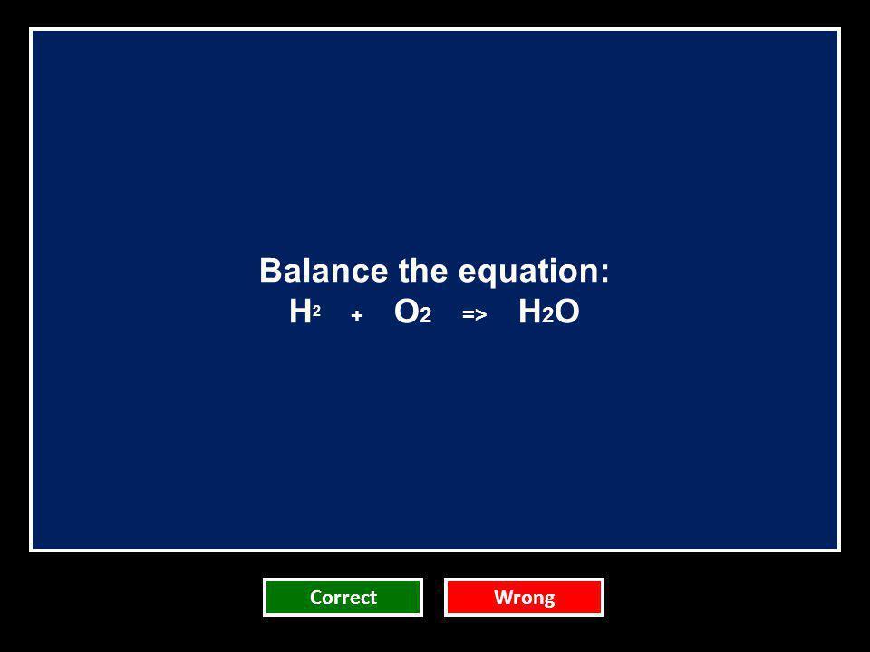 Balance the equation: H 2 + O 2 => H 2 O CorrectWrong