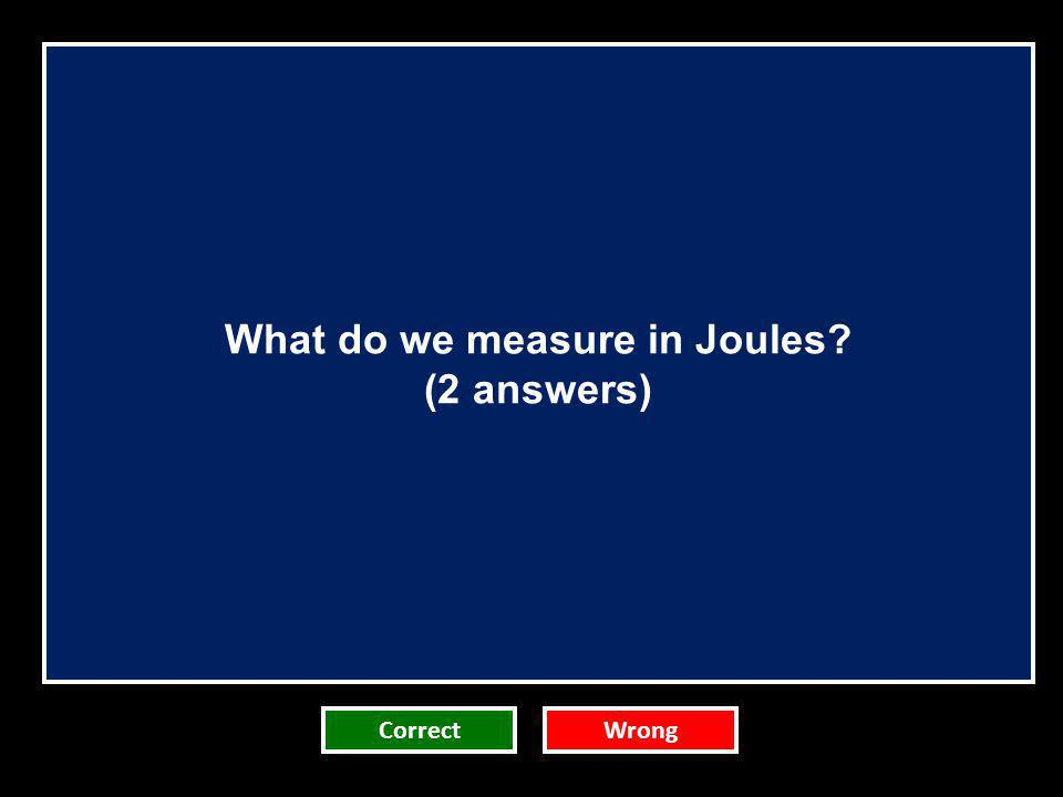 What do we measure in Joules? (2 answers) CorrectWrong