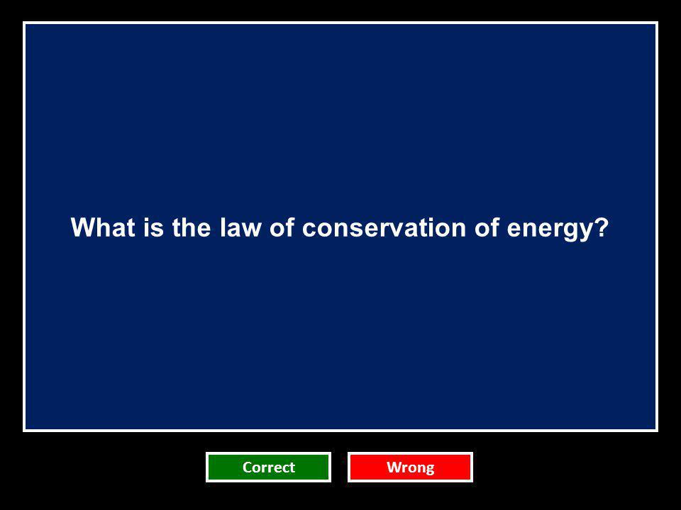 What is the law of conservation of energy? CorrectWrong
