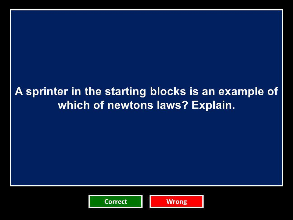 A sprinter in the starting blocks is an example of which of newtons laws? Explain. CorrectWrong