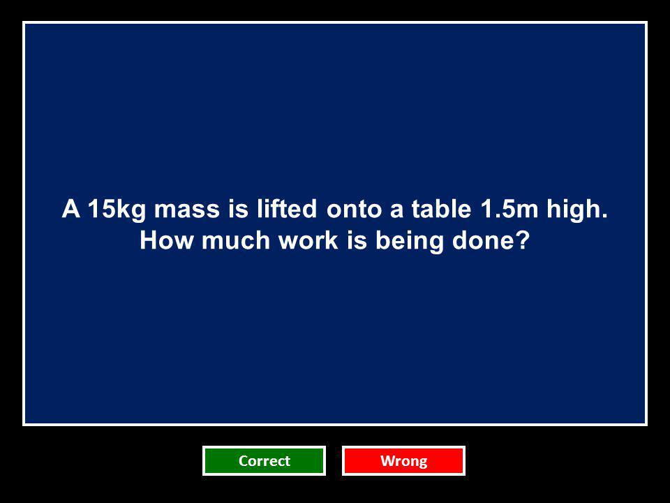 A 15kg mass is lifted onto a table 1.5m high. How much work is being done? CorrectWrong